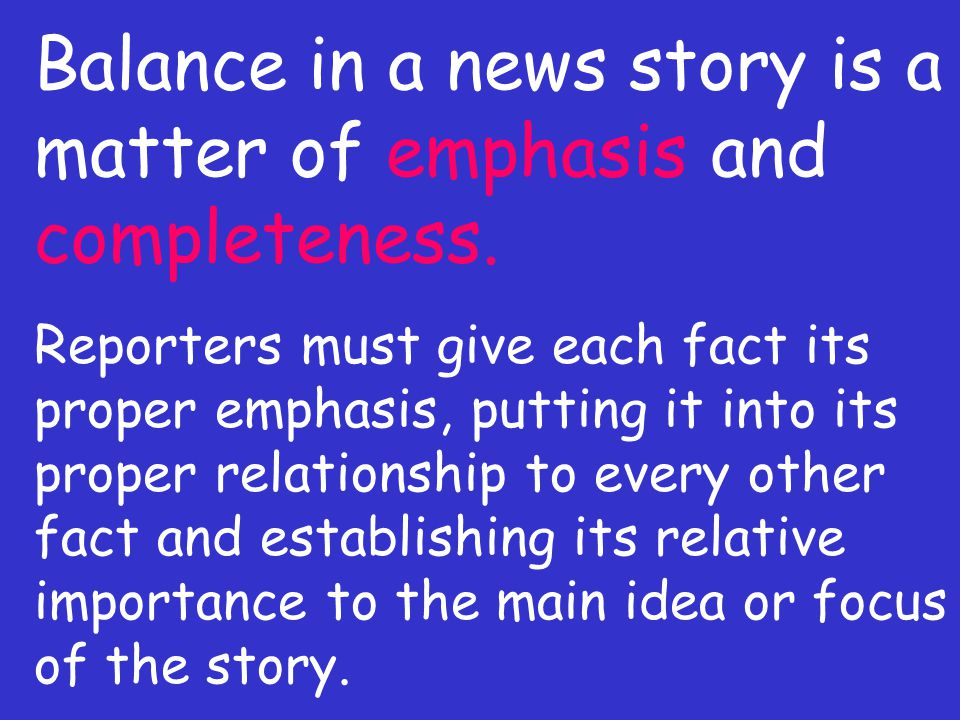 Balance in a news story is a matter of emphasis and completeness.