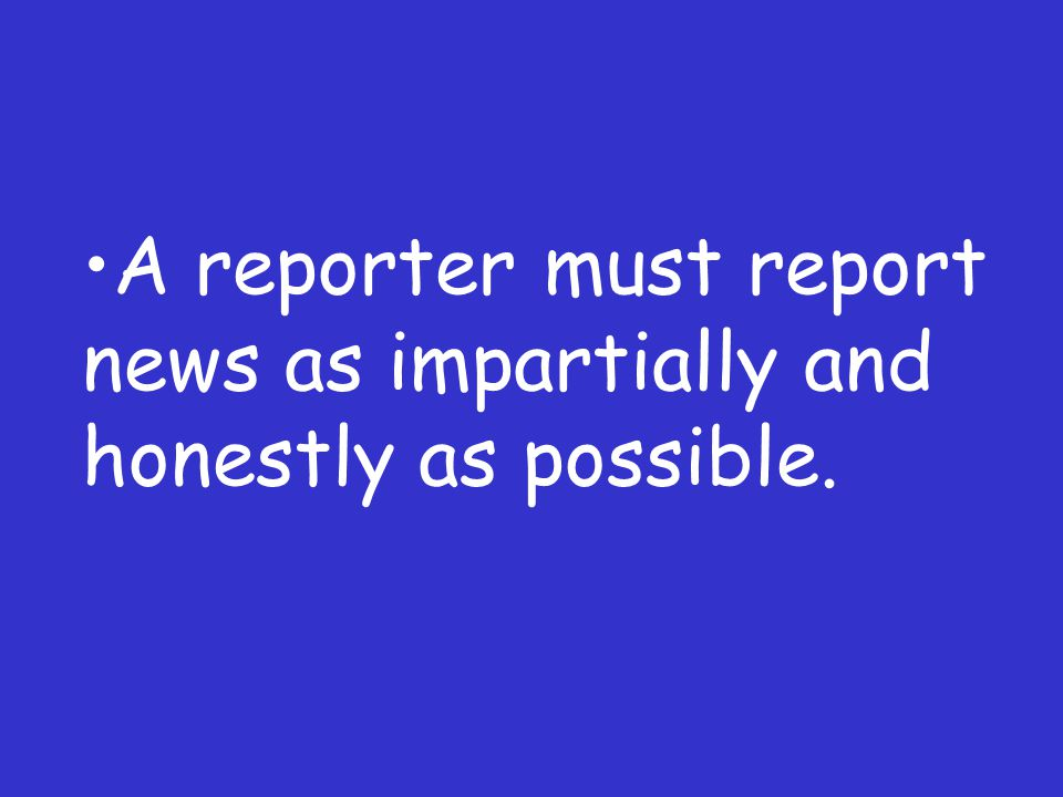 A reporter must report news as impartially and honestly as possible.