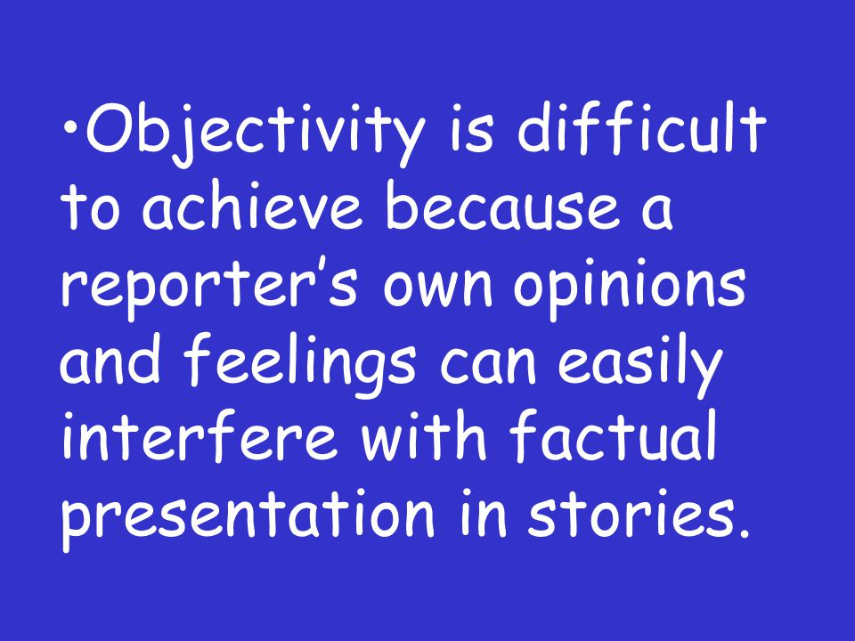 Objectivity is difficult to achieve because a reporters own opinions and feelings can easily interfere with factual presentation in stories.