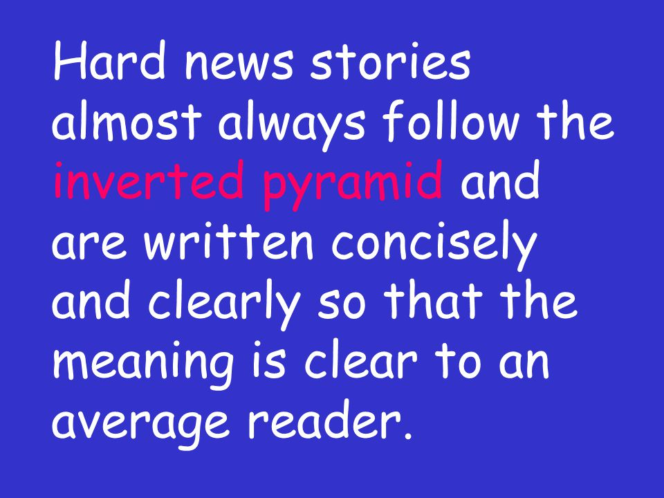 Hard news stories almost always follow the inverted pyramid and are written concisely and clearly so that the meaning is clear to an average reader.