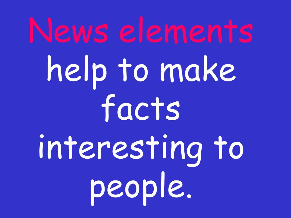 News elements help to make facts interesting to people.