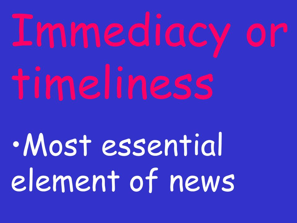 Immediacy or timeliness Most essential element of news