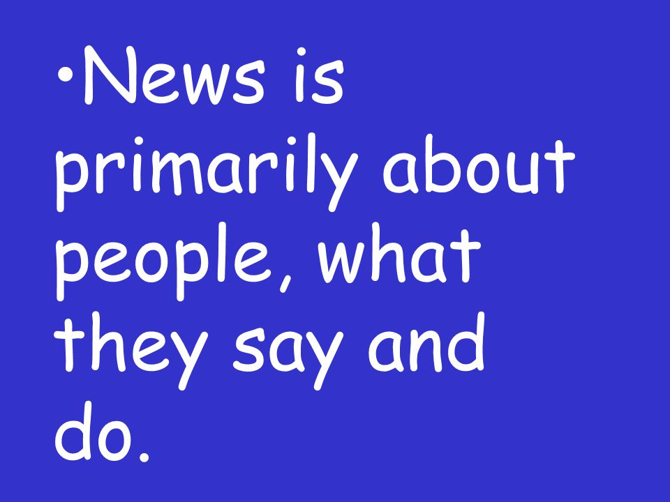 News is primarily about people, what they say and do.