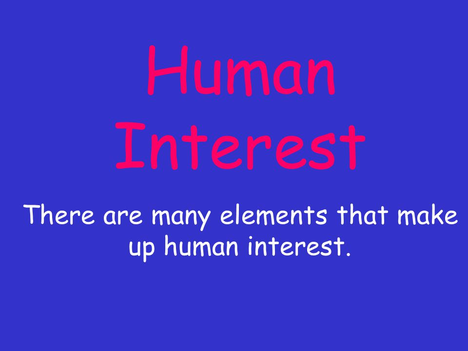 Human Interest There are many elements that make up human interest.