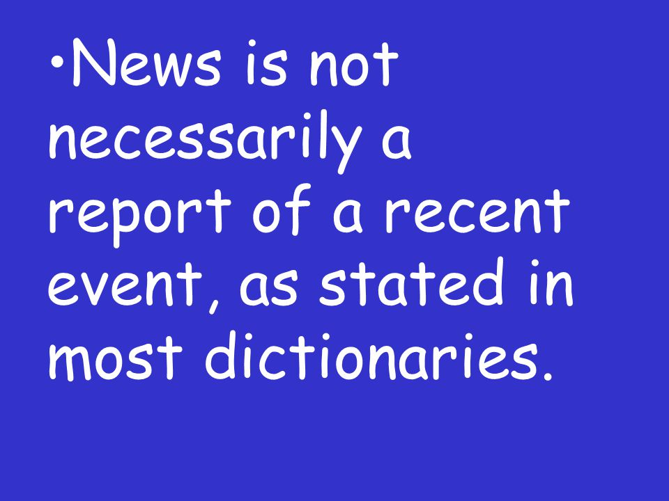 News is not necessarily a report of a recent event, as stated in most dictionaries.