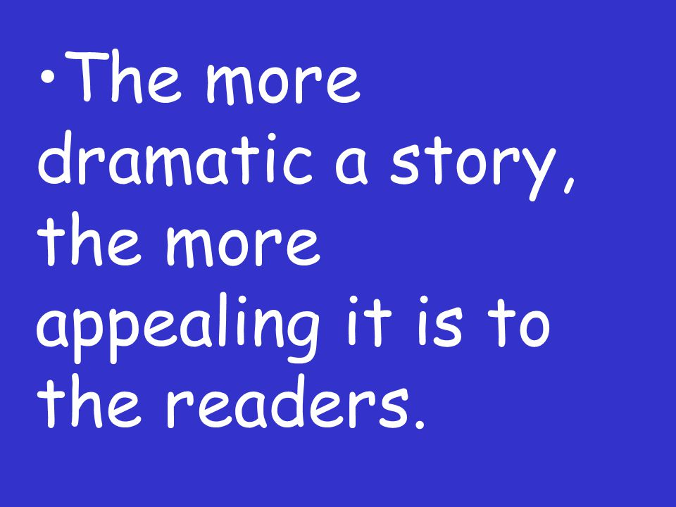 The more dramatic a story, the more appealing it is to the readers.