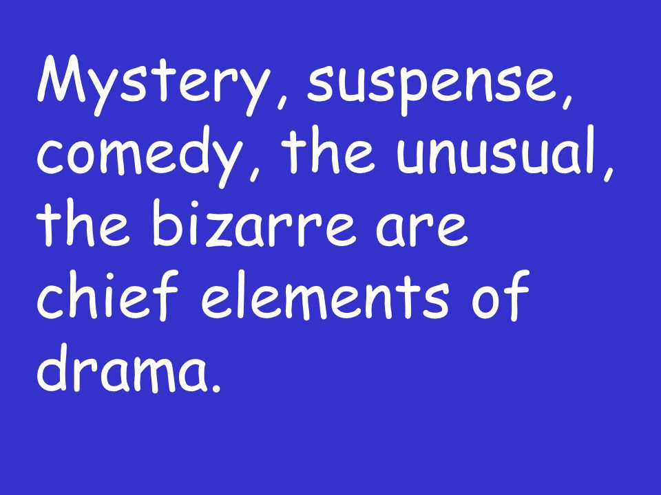 Mystery, suspense, comedy, the unusual, the bizarre are chief elements of drama.