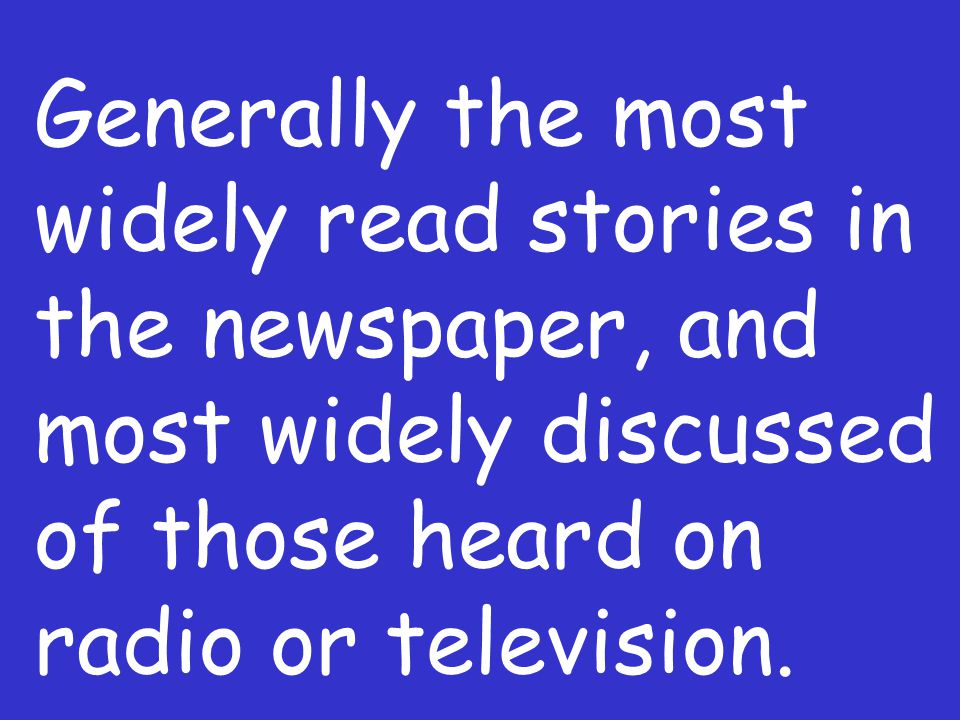 Generally the most widely read stories in the newspaper, and most widely discussed of those heard on radio or television.