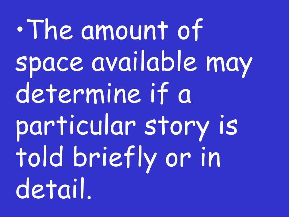 The amount of space available may determine if a particular story is told briefly or in detail.