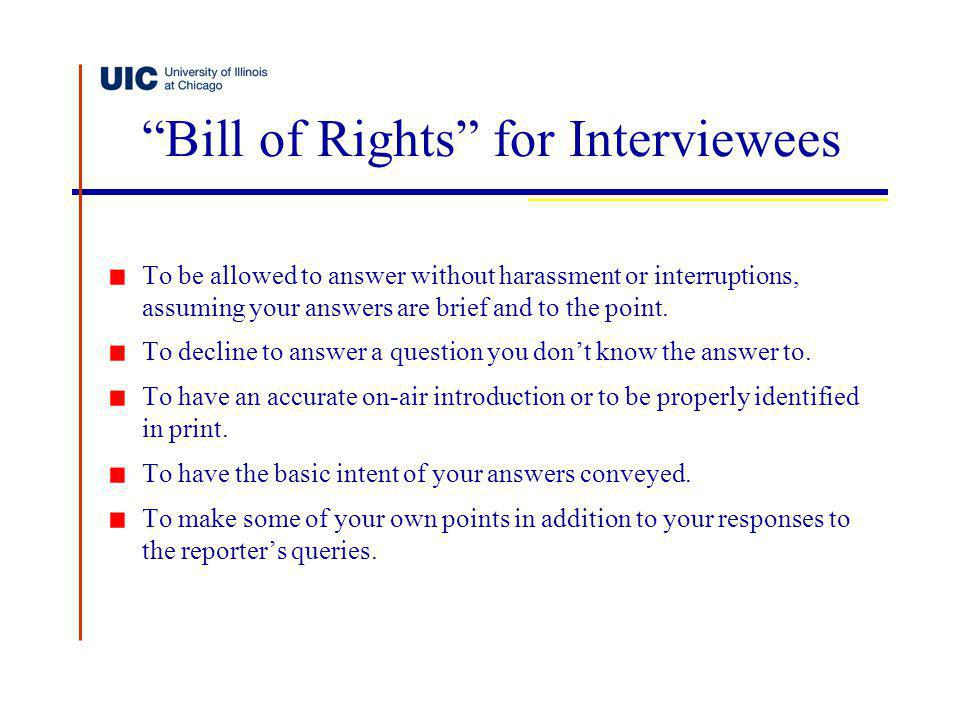 Bill of Rights for Interviewees To be allowed to answer without harassment or interruptions, assuming your answers are brief and to the point. To decl