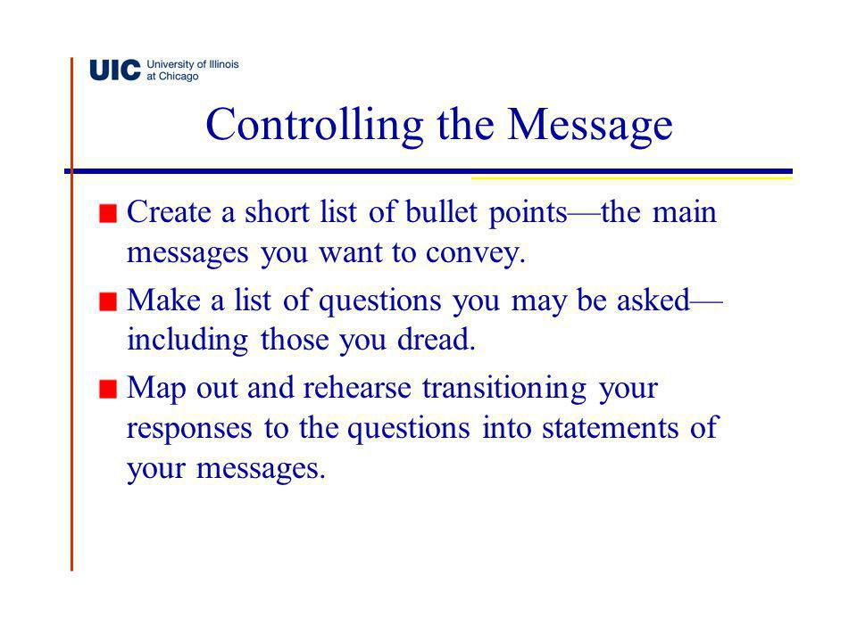 Controlling the Message Create a short list of bullet pointsthe main messages you want to convey. Make a list of questions you may be asked including
