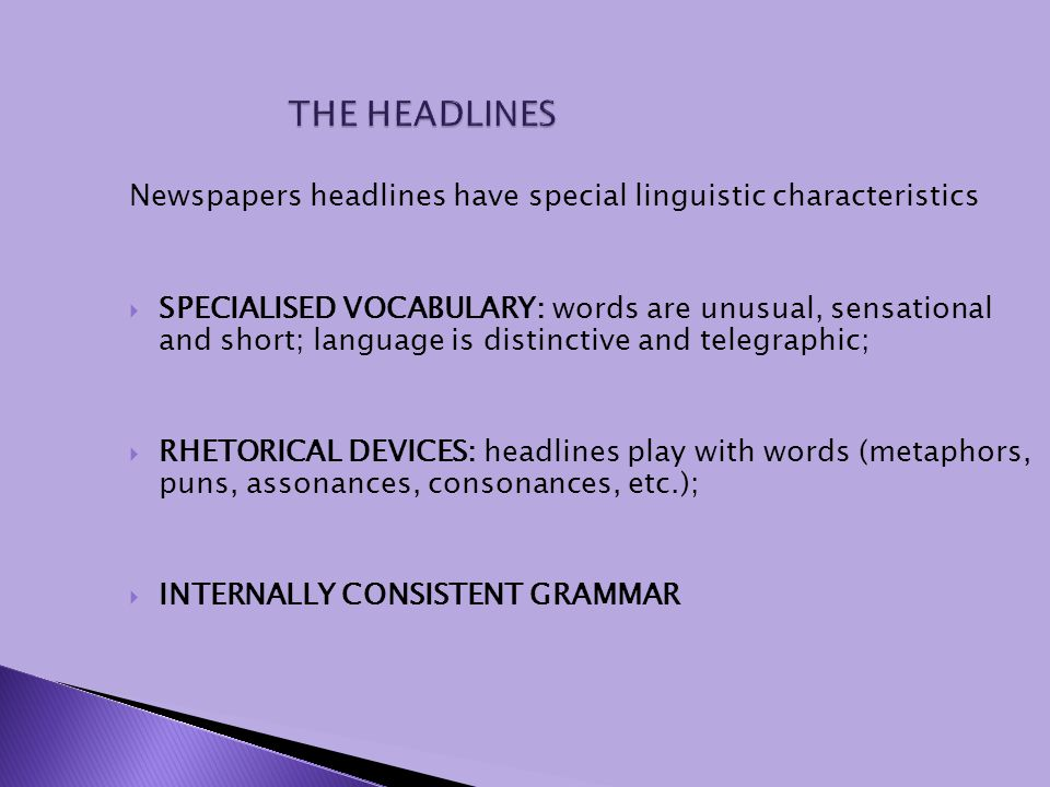 Newspapers headlines have special linguistic characteristics SPECIALISED VOCABULARY: words are unusual, sensational and short; language is distinctive