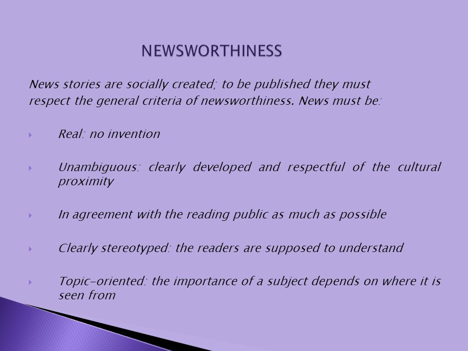 News stories are socially created; to be published they must respect the general criteria of newsworthiness. News must be: Real: no invention Unambigu