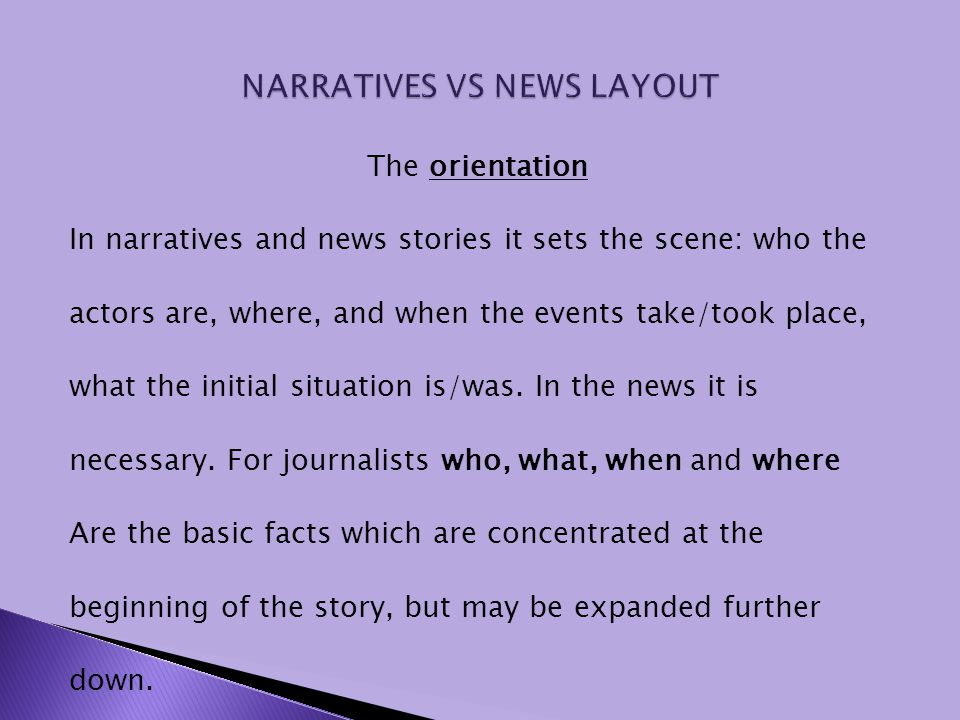 The orientation In narratives and news stories it sets the scene: who the actors are, where, and when the events take/took place, what the initial sit