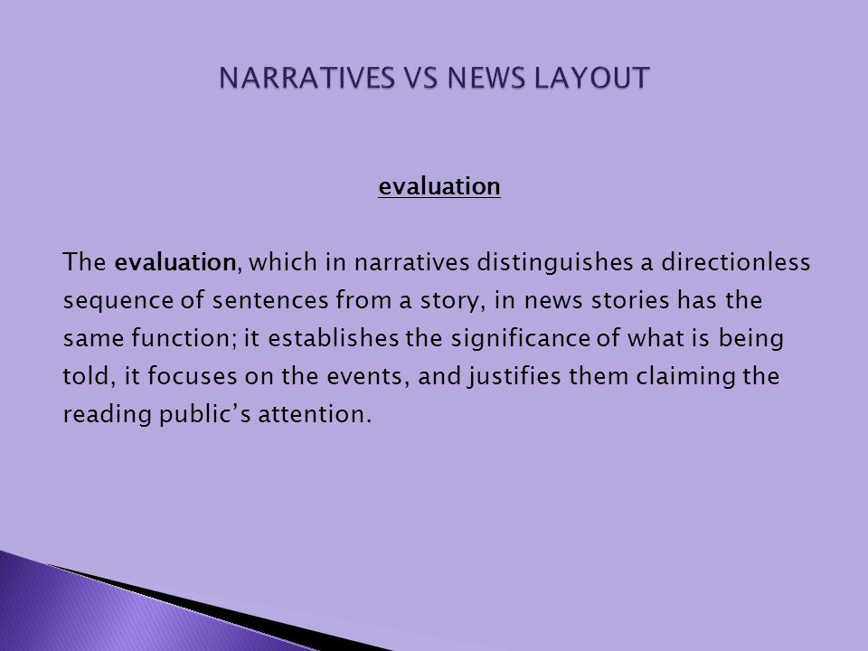 evaluation The evaluation, which in narratives distinguishes a directionless sequence of sentences from a story, in news stories has the same function