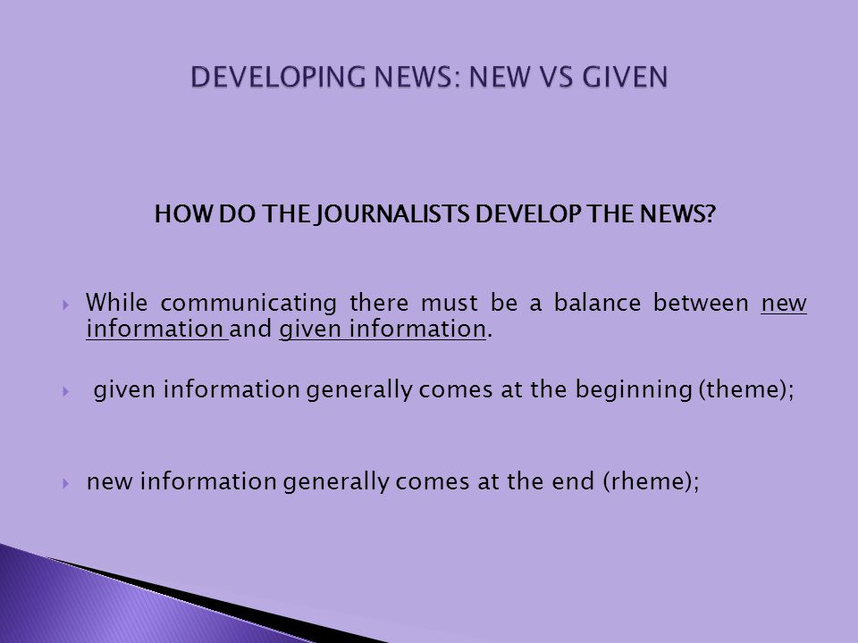 HOW DO THE JOURNALISTS DEVELOP THE NEWS? While communicating there must be a balance between new information and given information. given information