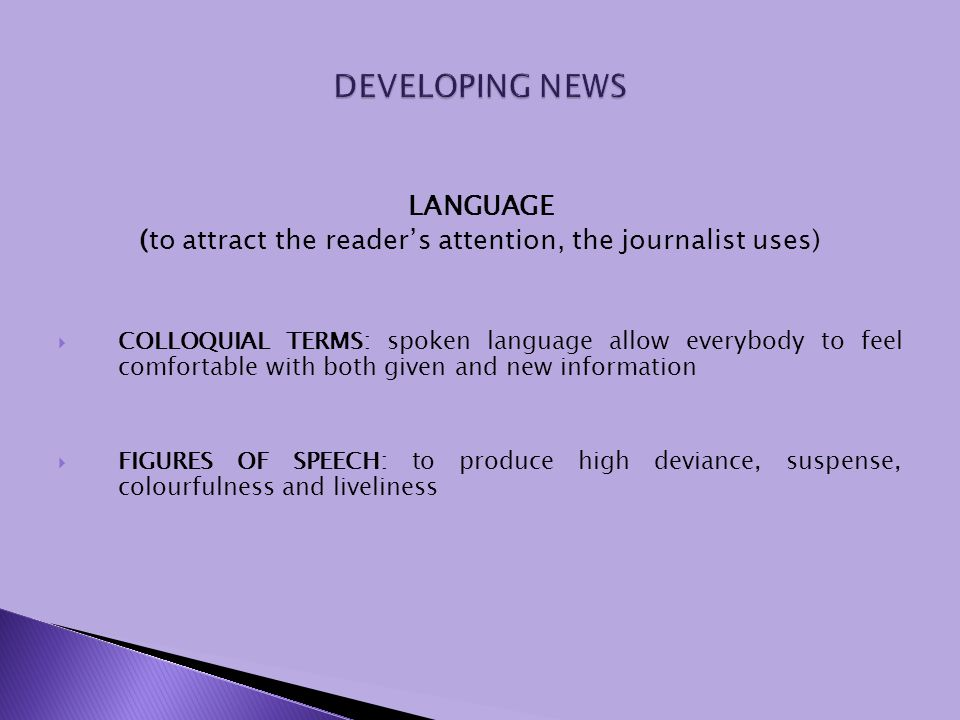 LANGUAGE (to attract the readers attention, the journalist uses) COLLOQUIAL TERMS: spoken language allow everybody to feel comfortable with both given