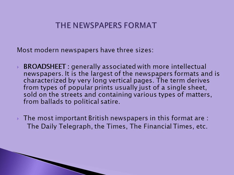 Most modern newspapers have three sizes: BROADSHEET : generally associated with more intellectual newspapers. It is the largest of the newspapers form