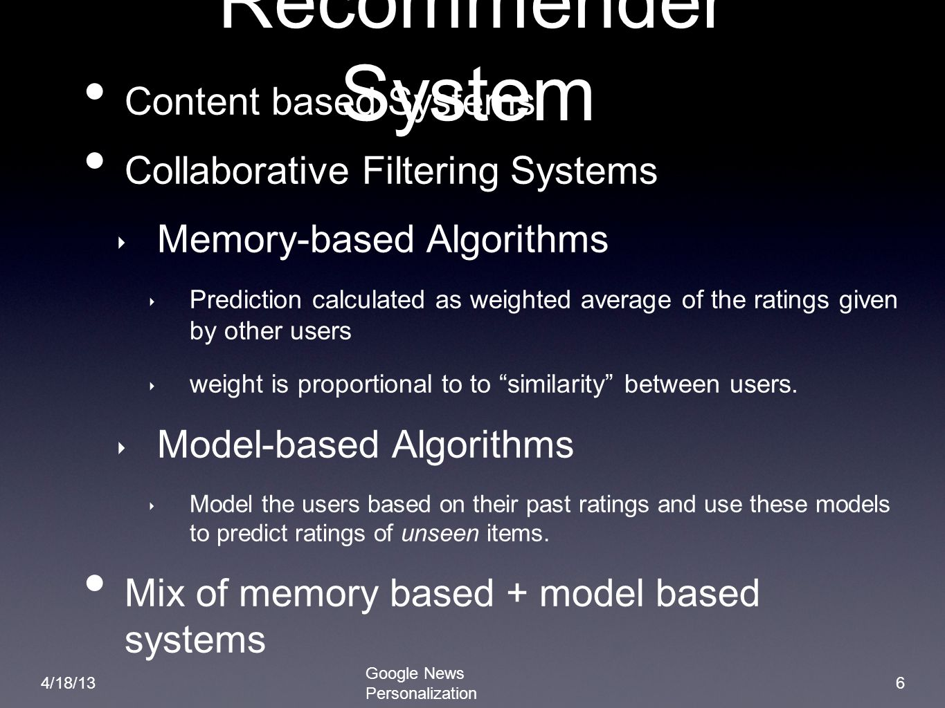 7 Algorithms Model based approach Clustering Techniques: Probabilistic Latent Semantic Indexing(PLSI) and min hash Memory based approach Item Covisitation Google News Personalization 4/18/13