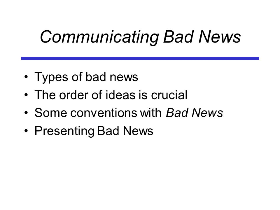 Communicating Bad News Types of bad news The order of ideas is crucial Some conventions with Bad News Presenting Bad News