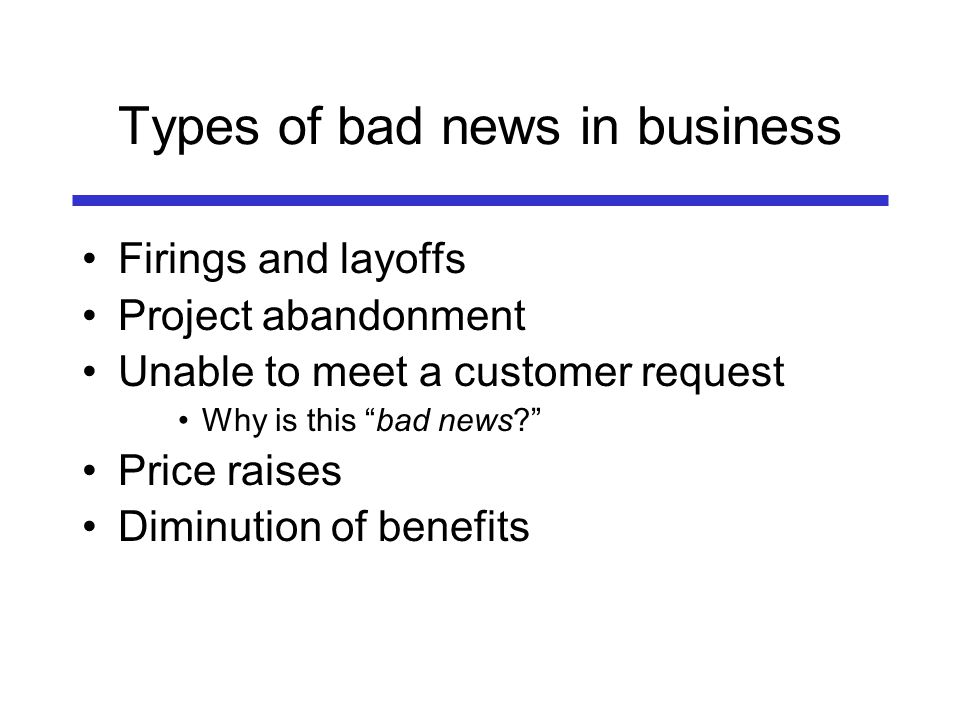 Types of bad news in business Firings and layoffs Project abandonment Unable to meet a customer request Why is this bad news? Price raises Diminution
