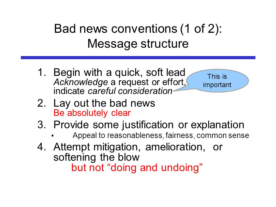 Bad news conventions (1 of 2): Message structure 1.Begin with a quick, soft lead Acknowledge a request or effort, indicate careful consideration 2.Lay