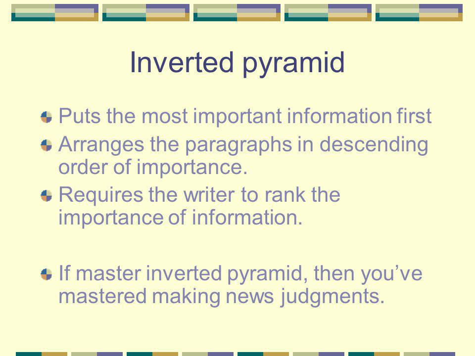Inverted pyramid Puts the most important information first Arranges the paragraphs in descending order of importance.