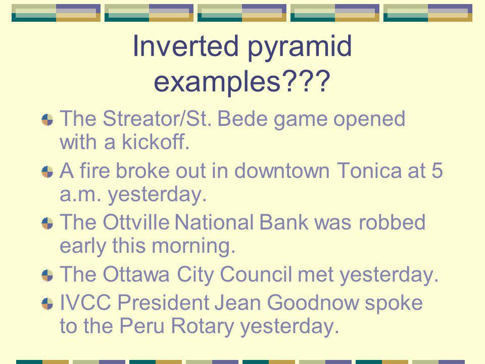 Inverted pyramid examples . The Streator/St. Bede game opened with a kickoff.