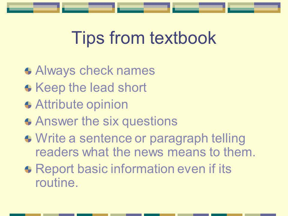 Tips from textbook Always check names Keep the lead short Attribute opinion Answer the six questions Write a sentence or paragraph telling readers what the news means to them.