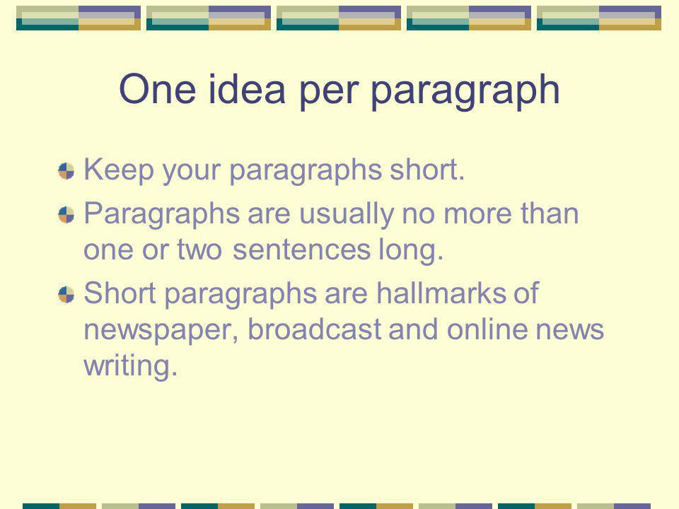 One idea per paragraph Keep your paragraphs short. Paragraphs are usually no more than one or two sentences long. Short paragraphs are hallmarks of ne