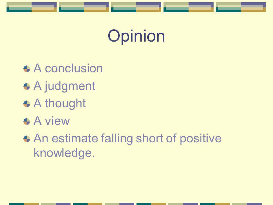 Opinion A conclusion A judgment A thought A view An estimate falling short of positive knowledge.