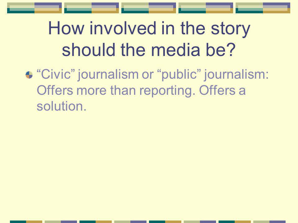 How involved in the story should the media be.