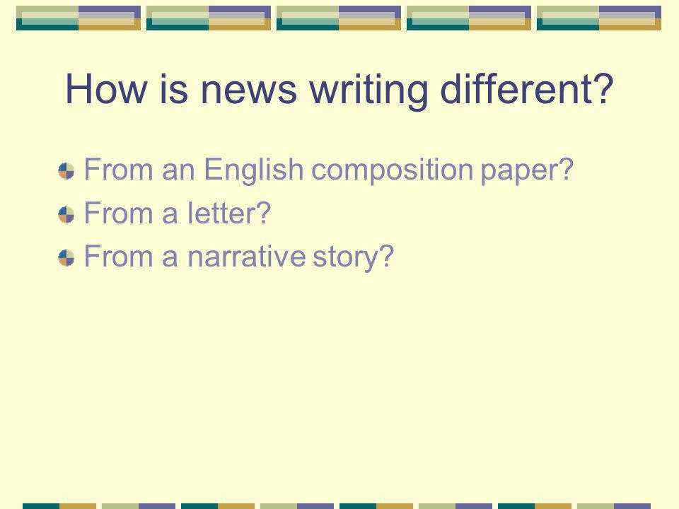 How is news writing different. From an English composition paper.