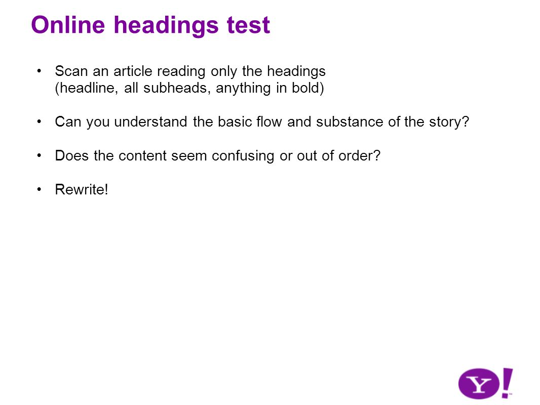 Online headings test Scan an article reading only the headings (headline, all subheads, anything in bold) Can you understand the basic flow and substance of the story.