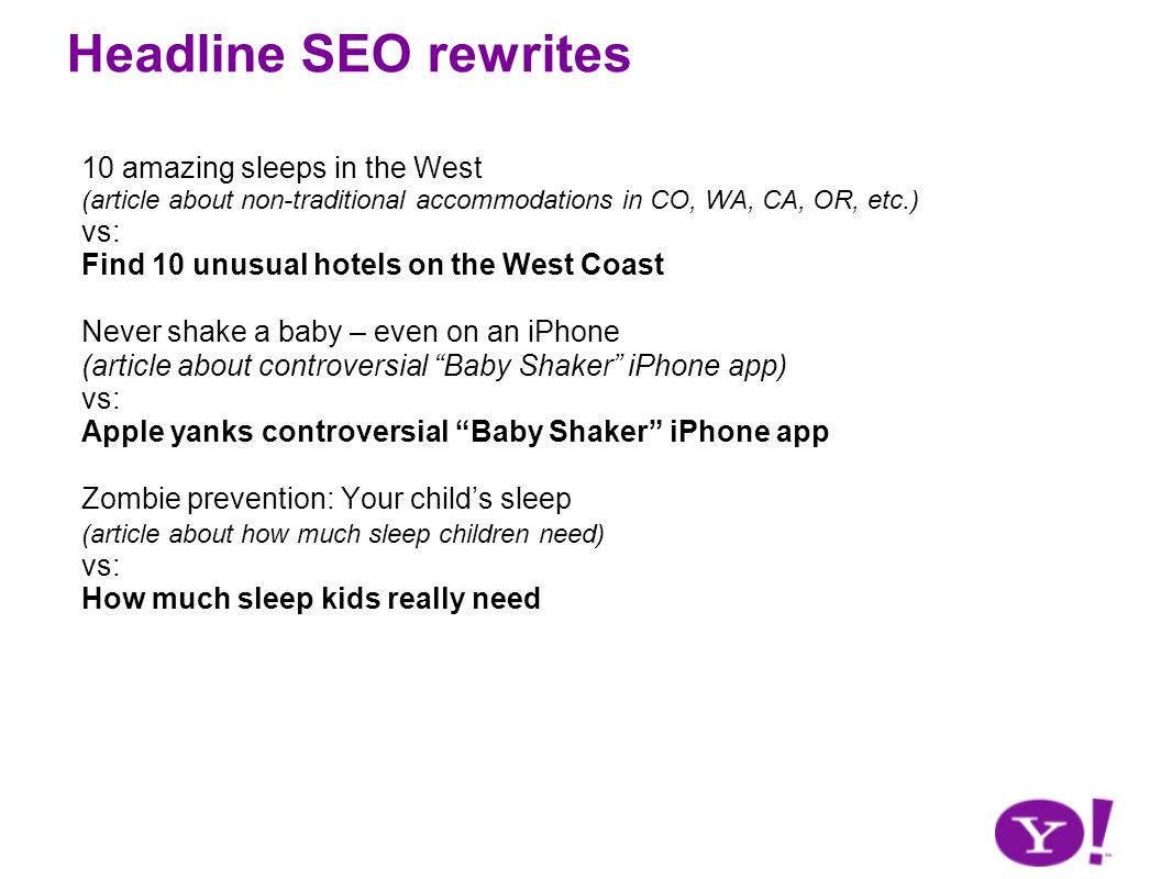 Headline SEO rewrites 10 amazing sleeps in the West (article about non-traditional accommodations in CO, WA, CA, OR, etc.) vs: Find 10 unusual hotels on the West Coast Never shake a baby – even on an iPhone (article about controversial Baby Shaker iPhone app) vs: Apple yanks controversial Baby Shaker iPhone app Zombie prevention: Your childs sleep (article about how much sleep children need) vs: How much sleep kids really need