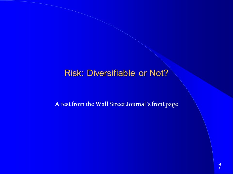 1 Risk: Diversifiable or Not A test from the Wall Street Journals front page