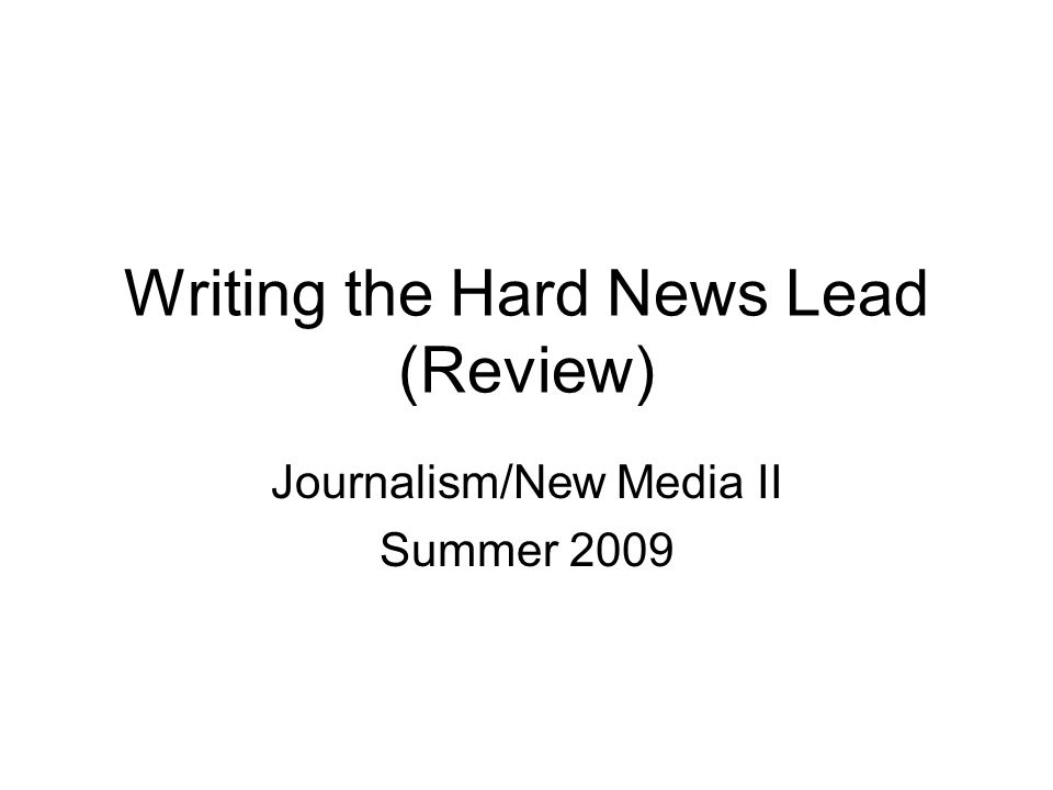 Writing the Hard News Lead (Review) Journalism/New Media II Summer 2009