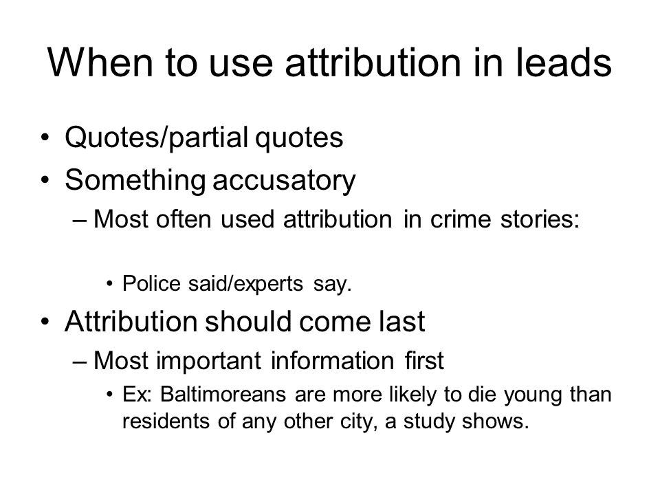 When to use attribution in leads Quotes/partial quotes Something accusatory –Most often used attribution in crime stories: Police said/experts say.