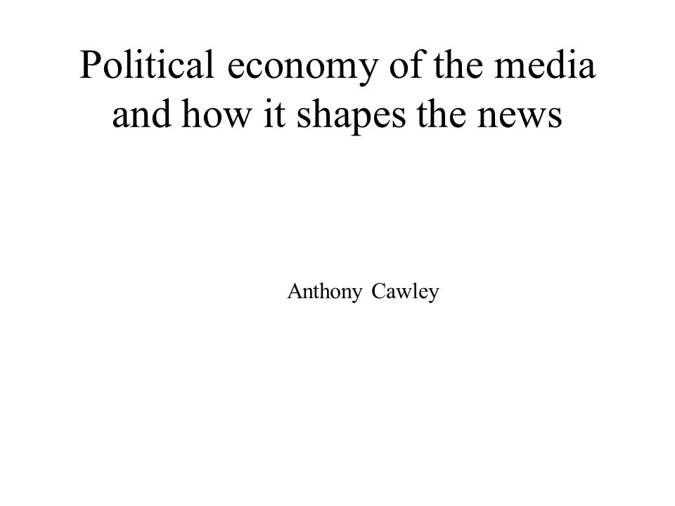 Political economy of the media and how it shapes the news Anthony Cawley