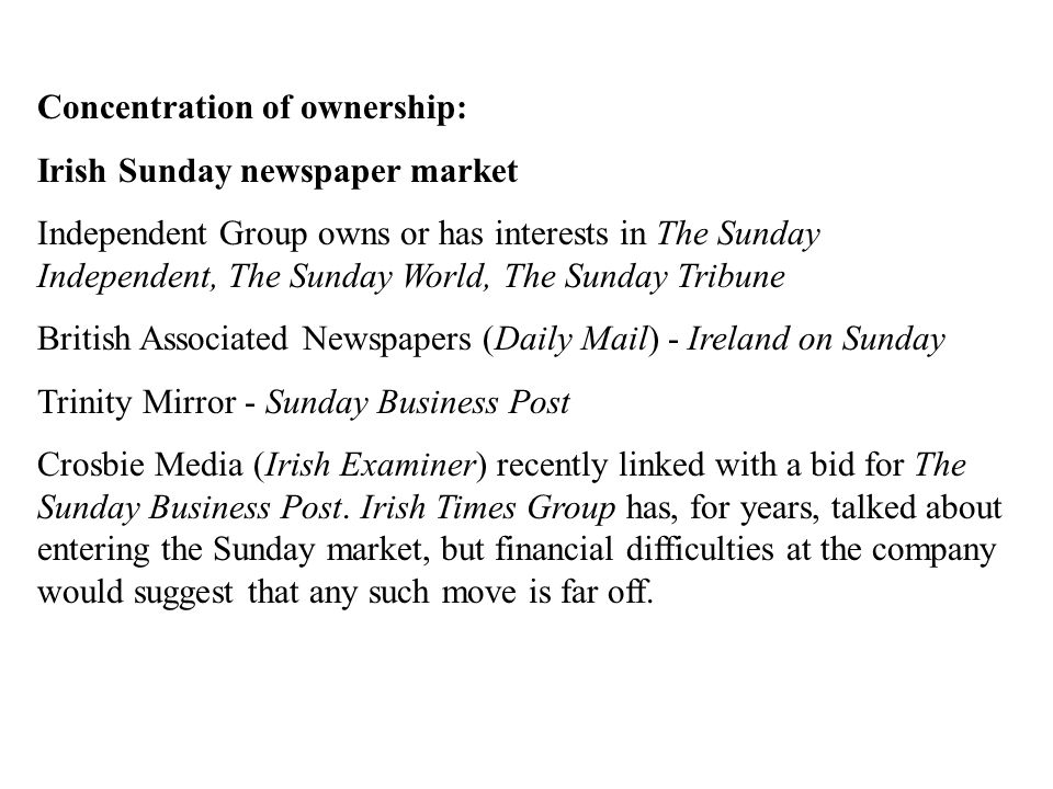 Concentration of ownership: Irish Sunday newspaper market Independent Group owns or has interests in The Sunday Independent, The Sunday World, The Sunday Tribune British Associated Newspapers (Daily Mail) - Ireland on Sunday Trinity Mirror - Sunday Business Post Crosbie Media (Irish Examiner) recently linked with a bid for The Sunday Business Post.