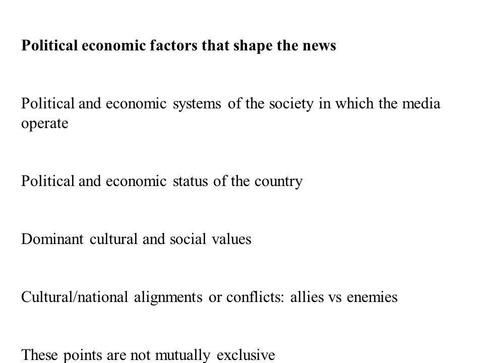 Political economic factors that shape the news Political and economic systems of the society in which the media operate Political and economic status of the country Dominant cultural and social values Cultural/national alignments or conflicts: allies vs enemies These points are not mutually exclusive