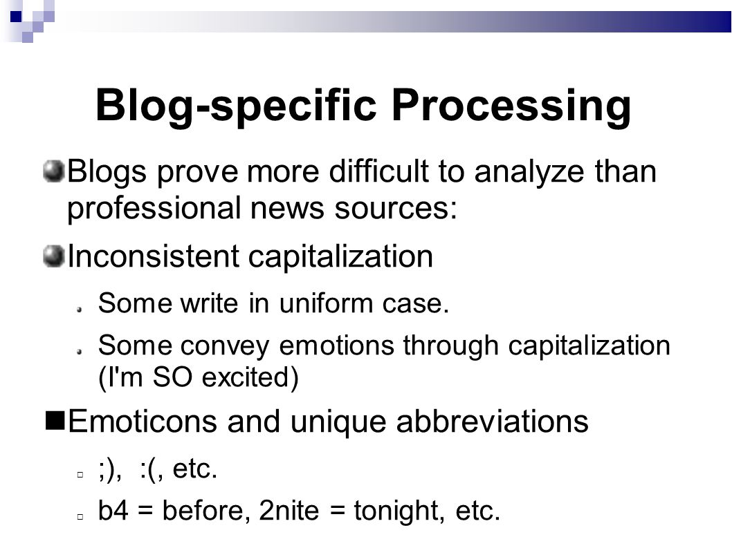 Blog-specific Processing Blogs prove more difficult to analyze than professional news sources: Inconsistent capitalization Some write in uniform case.