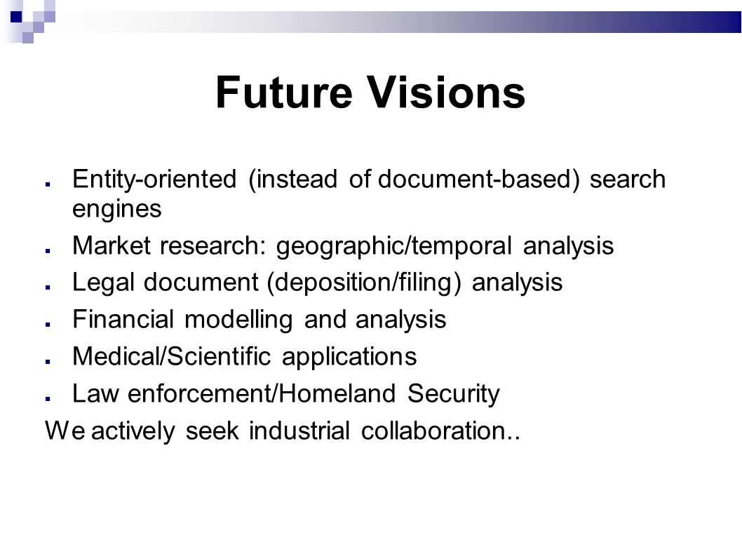 Future Visions Entity-oriented (instead of document-based) search engines Market research: geographic/temporal analysis Legal document (deposition/filing) analysis Financial modelling and analysis Medical/Scientific applications Law enforcement/Homeland Security We actively seek industrial collaboration..