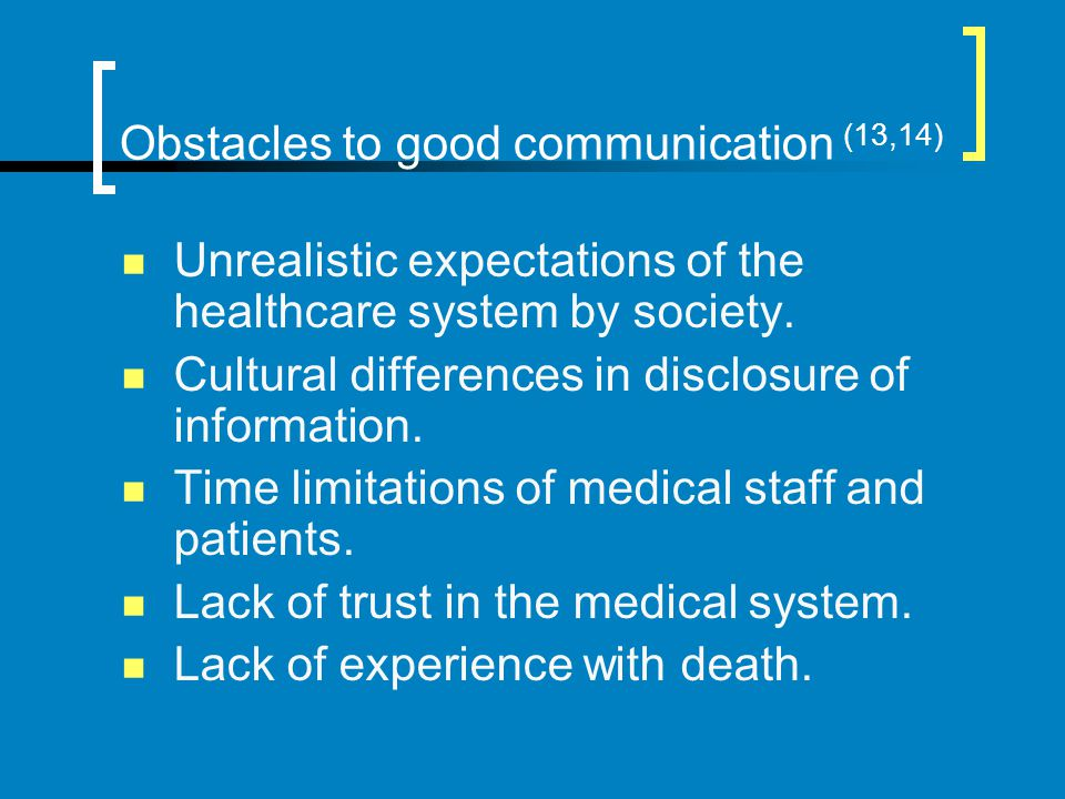 Obstacles to good communication (13,14) Unrealistic expectations of the healthcare system by society. Cultural differences in disclosure of informatio