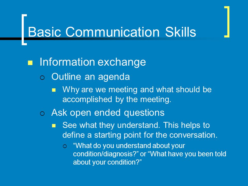 Basic Communication Skills Information exchange Outline an agenda Why are we meeting and what should be accomplished by the meeting. Ask open ended qu
