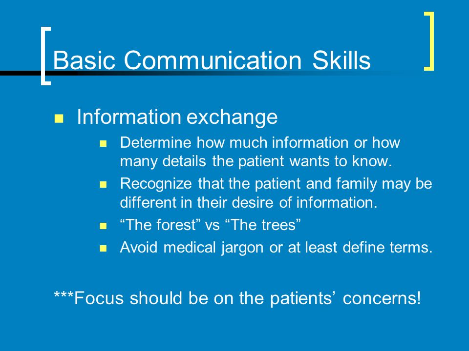 Basic Communication Skills Information exchange Determine how much information or how many details the patient wants to know. Recognize that the patie