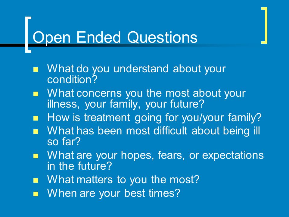 Open Ended Questions What do you understand about your condition? What concerns you the most about your illness, your family, your future? How is trea