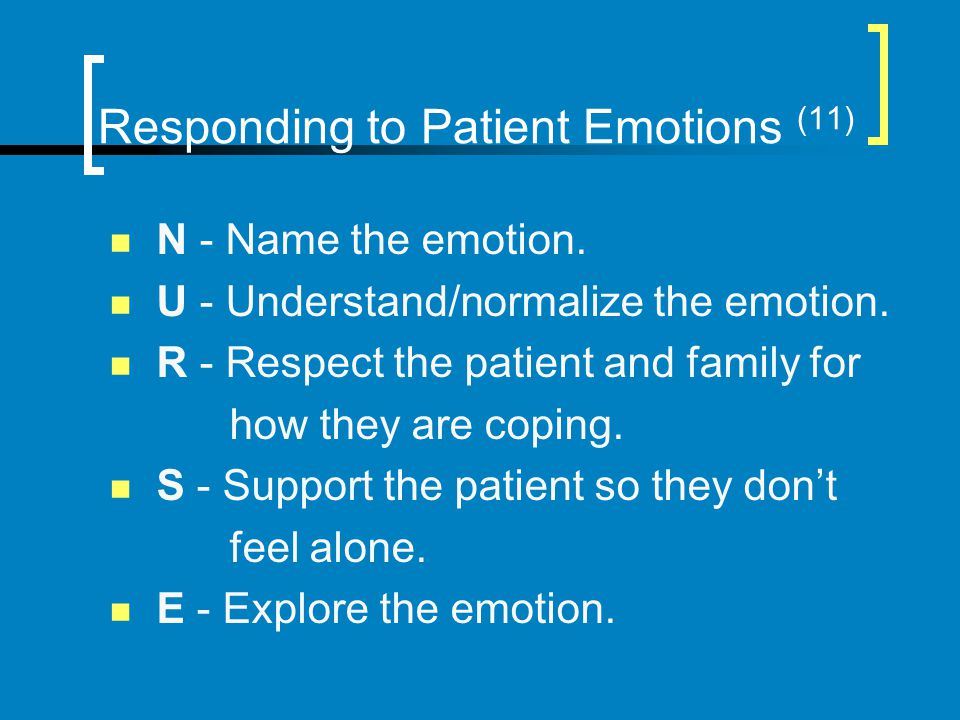 Responding to Patient Emotions (11) N - Name the emotion. U - Understand/normalize the emotion. R - Respect the patient and family for how they are co
