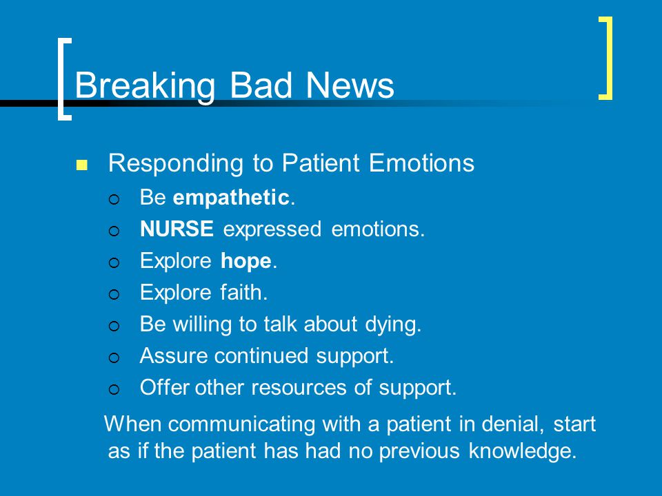 Breaking Bad News Responding to Patient Emotions Be empathetic. NURSE expressed emotions. Explore hope. Explore faith. Be willing to talk about dying.