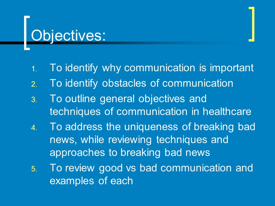 Objectives: 1. To identify why communication is important 2. To identify obstacles of communication 3. To outline general objectives and techniques of